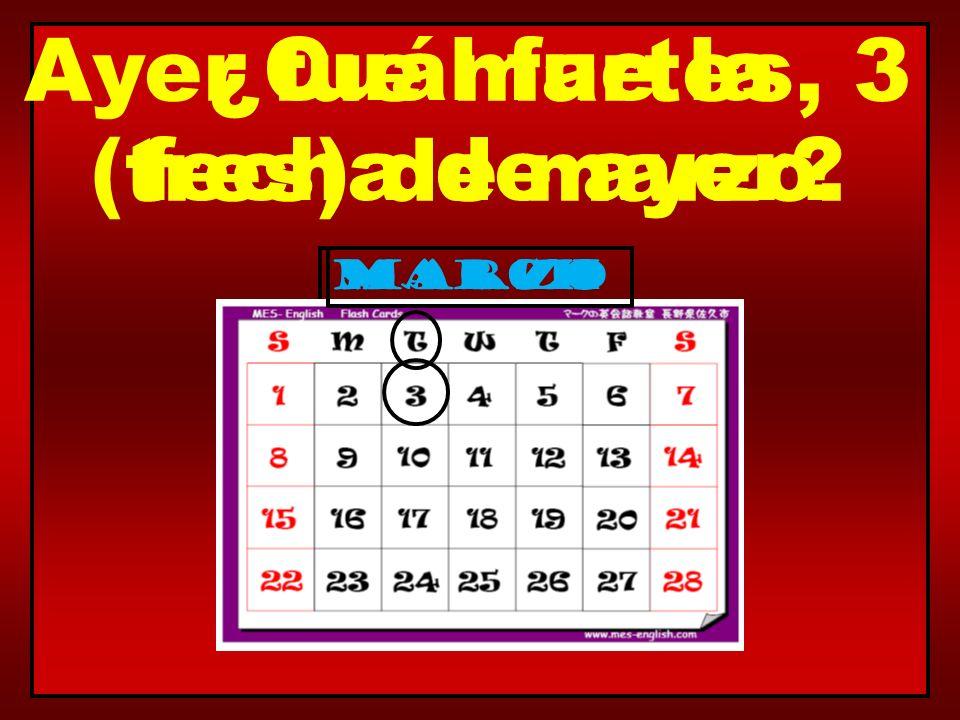 March Ayer fue martes, 3 (tres) de marzo. marzo ¿Cuál fue la fecha de ayer?