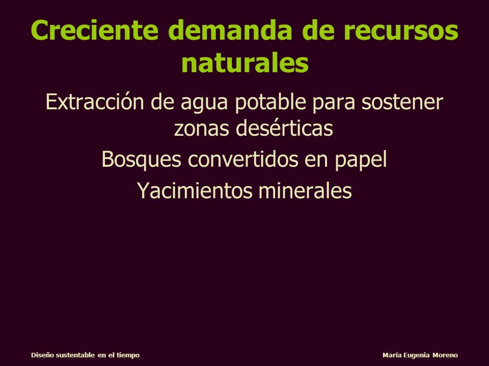 Diseño sustentable en el tiempo María Eugenia Moreno Creciente demanda de recursos naturales Extracción de agua potable para sostener zonas desérticas
