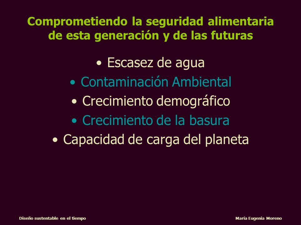 Diseño sustentable en el tiempo María Eugenia Moreno Comprometiendo la seguridad alimentaria de esta generación y de las futuras Escasez de agua Conta