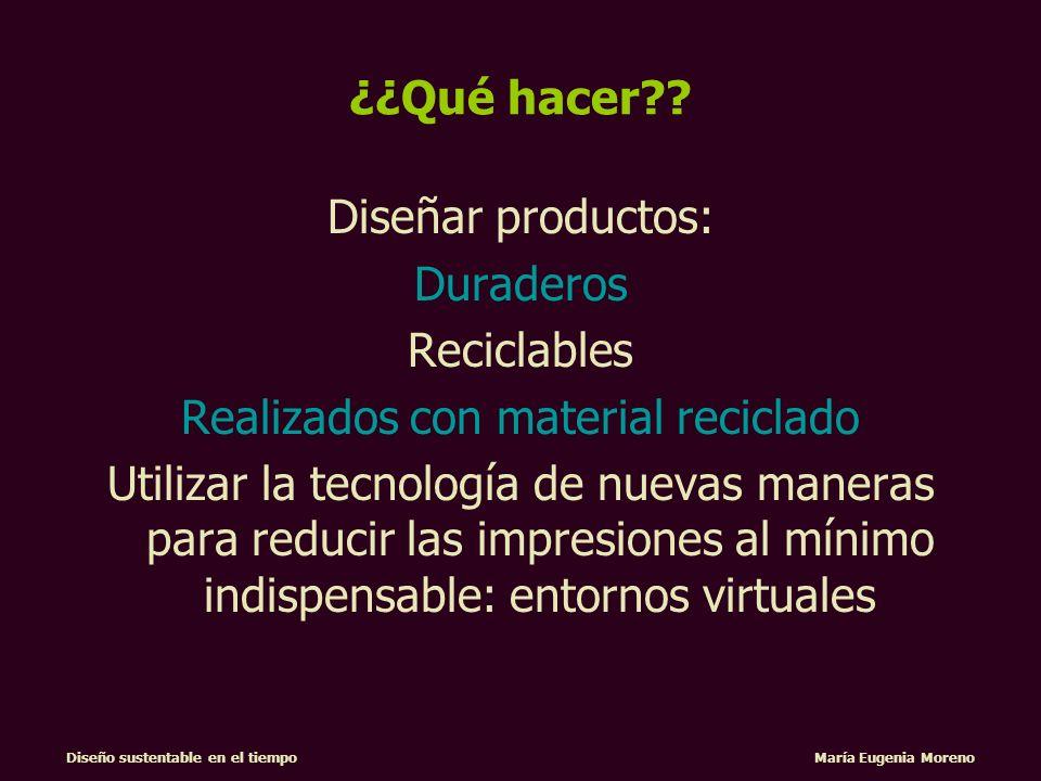 Diseño sustentable en el tiempo María Eugenia Moreno ¿¿Qué hacer?? Diseñar productos: Duraderos Reciclables Realizados con material reciclado Utilizar