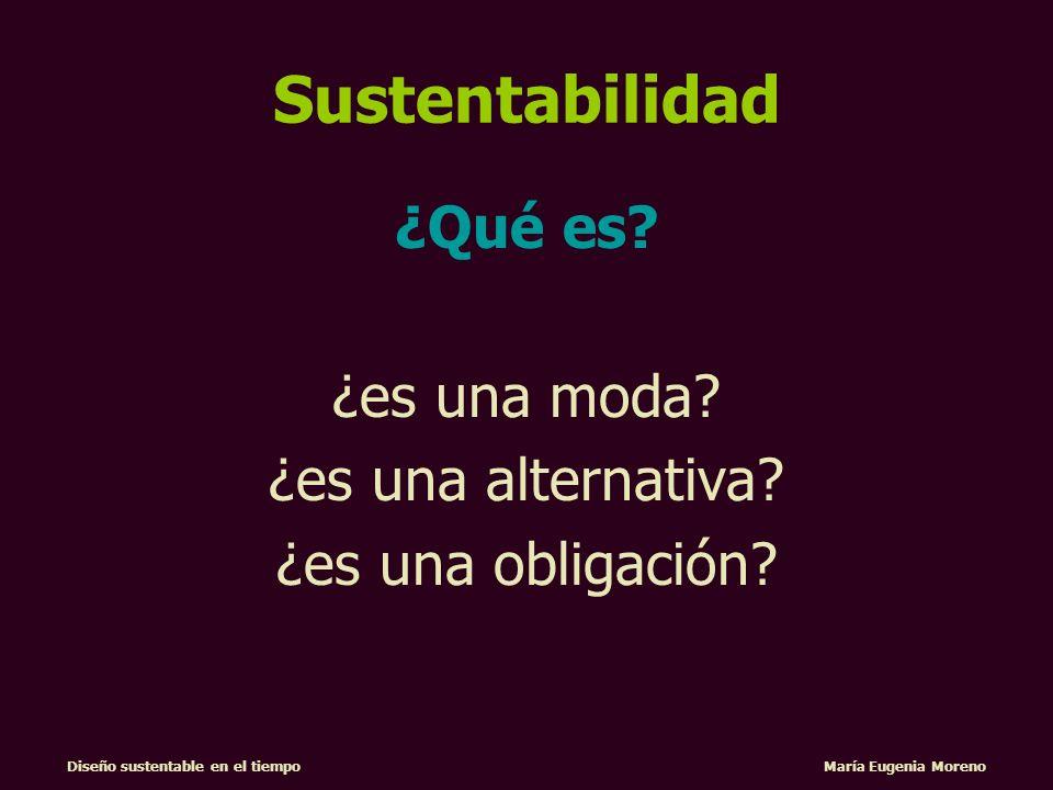Diseño sustentable en el tiempo María Eugenia Moreno Sustentabilidad ¿Qué es? ¿es una moda? ¿es una alternativa? ¿es una obligación?