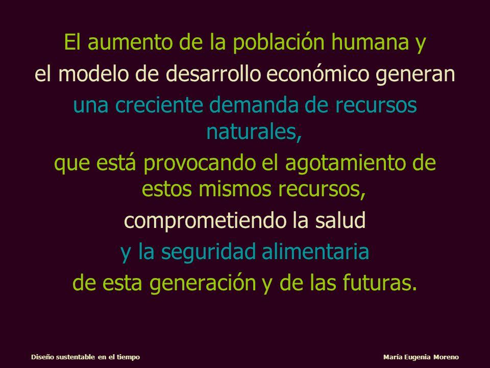 Diseño sustentable en el tiempo María Eugenia Moreno Comprometiendo la seguridad alimentaria de esta generación y de las futuras Escasez de agua Contaminación Ambiental Crecimiento demográfico Crecimiento de la basura Capacidad de carga del planeta