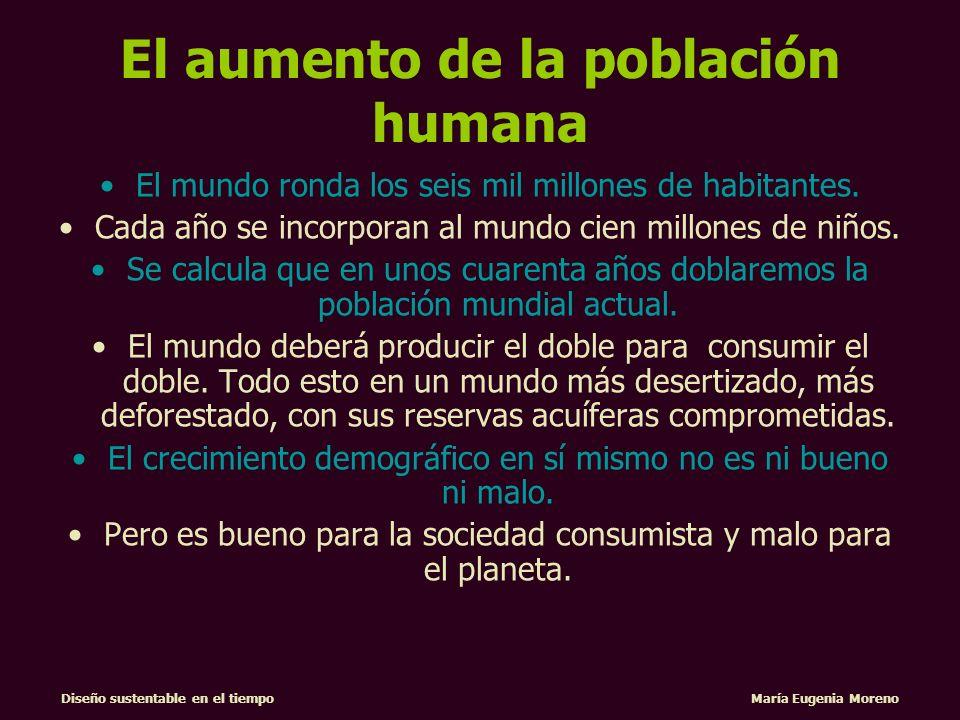 Diseño sustentable en el tiempo María Eugenia Moreno El aumento de la población humana y el modelo de desarrollo económico generan una creciente demanda de recursos naturales, que está provocando el agotamiento de estos mismos recursos, comprometiendo la salud y la seguridad alimentaria de esta generación y de las futuras.