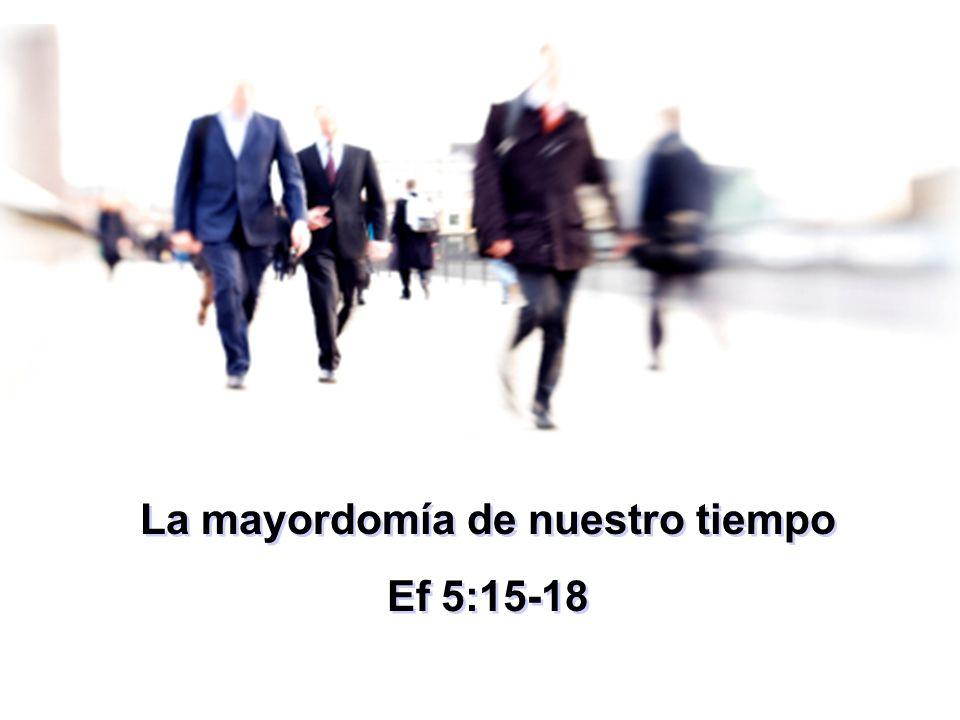 La mayordomía de nuestro tiempo Ef 5:15-18 La mayordomía de nuestro tiempo Ef 5:15-18