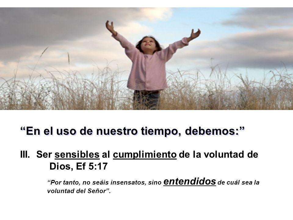 En el uso de nuestro tiempo, debemos: III. Ser sensibles al cumplimiento de la voluntad de Dios, Ef 5:17 Por tanto, no seáis insensatos, sino entendid
