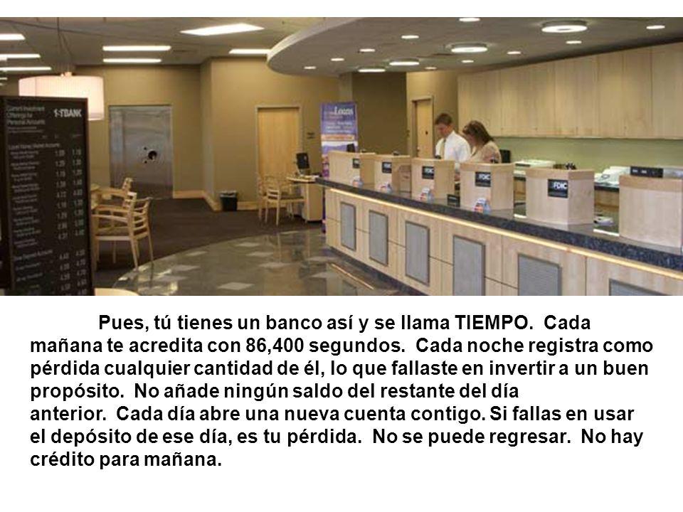 Pues, tú tienes un banco así y se llama TIEMPO. Cada mañana te acredita con 86,400 segundos. Cada noche registra como pérdida cualquier cantidad de él