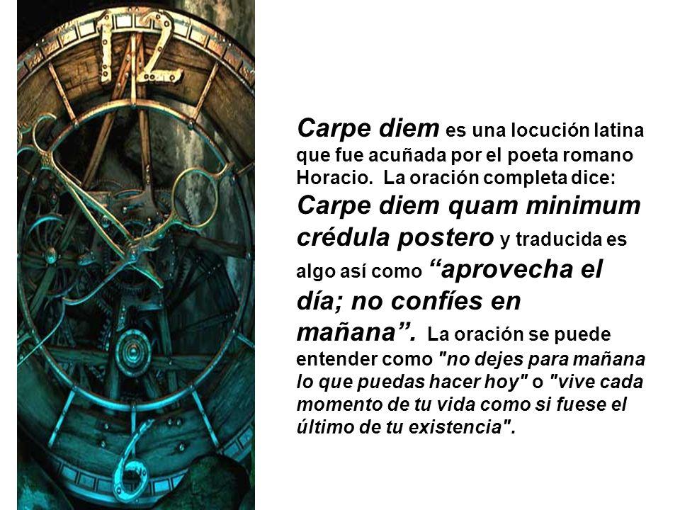 Carpe diem es una locución latina que fue acuñada por el poeta romano Horacio. La oración completa dice: Carpe diem quam minimum crédula postero y tra