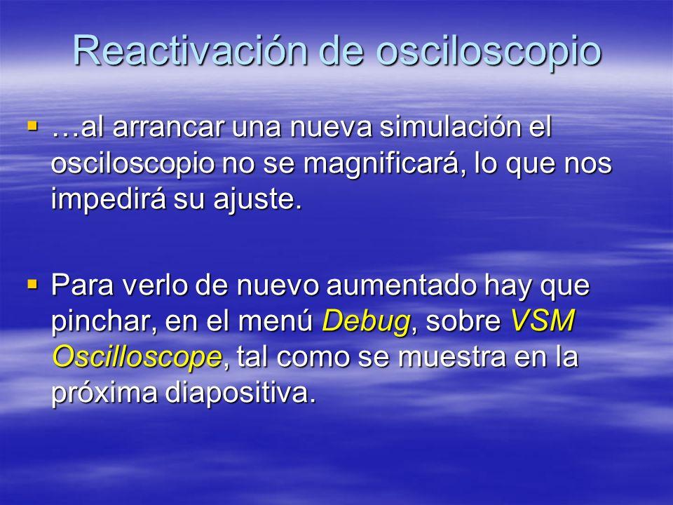 Reactivación de osciloscopio …al arrancar una nueva simulación el osciloscopio no se magnificará, lo que nos impedirá su ajuste. …al arrancar una nuev