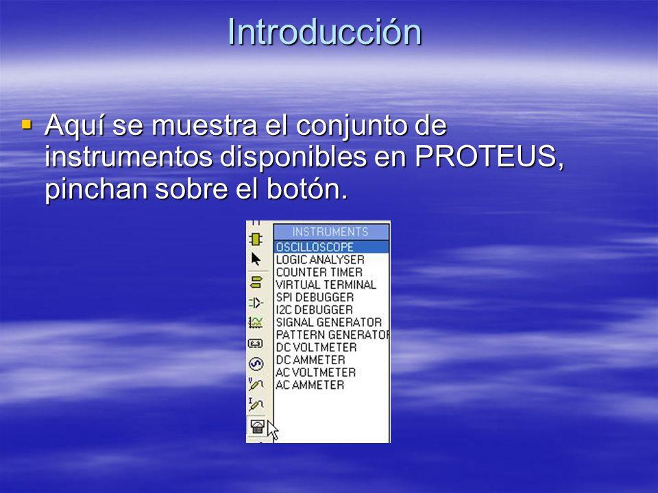 Introducción Aquí se muestra el conjunto de instrumentos disponibles en PROTEUS, pinchan sobre el botón. Aquí se muestra el conjunto de instrumentos d