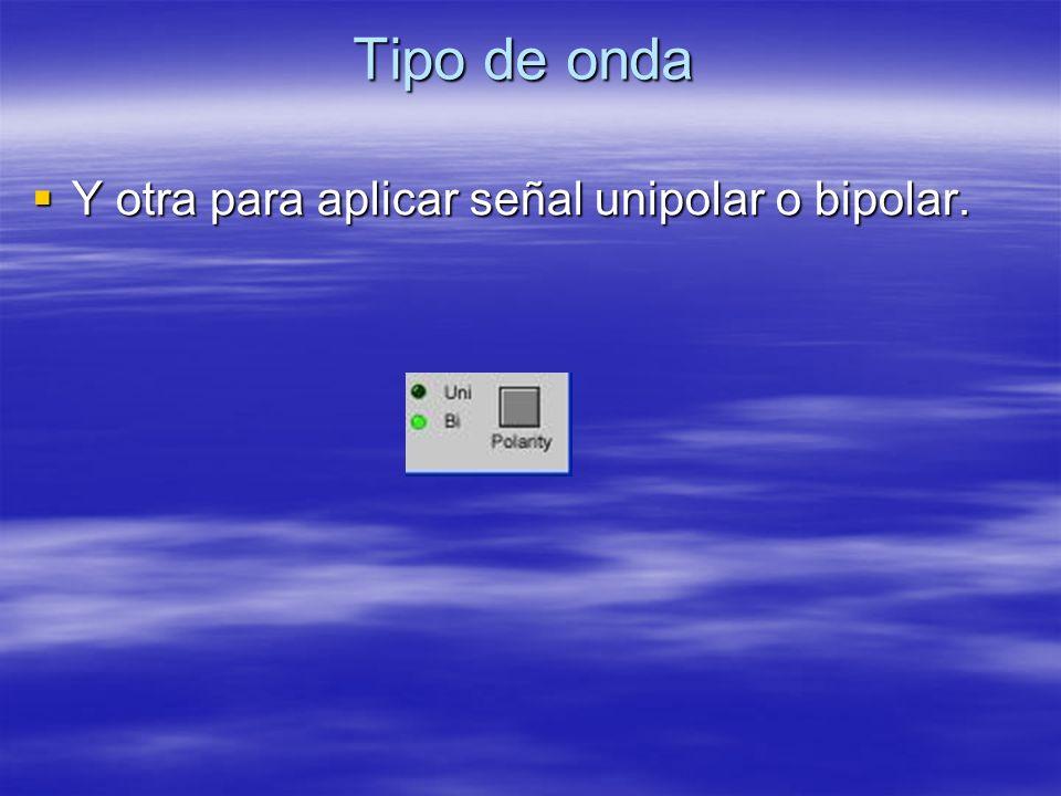 Tipo de onda Y otra para aplicar señal unipolar o bipolar. Y otra para aplicar señal unipolar o bipolar.