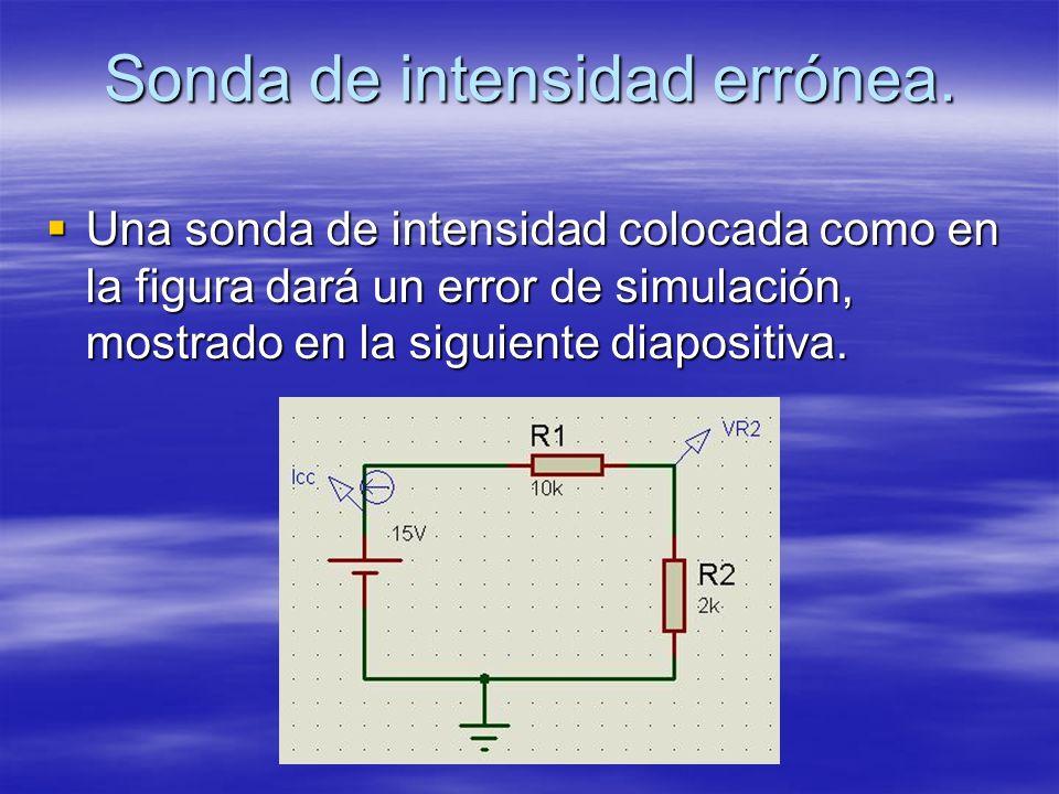 Sonda de intensidad errónea. Una sonda de intensidad colocada como en la figura dará un error de simulación, mostrado en la siguiente diapositiva. Una