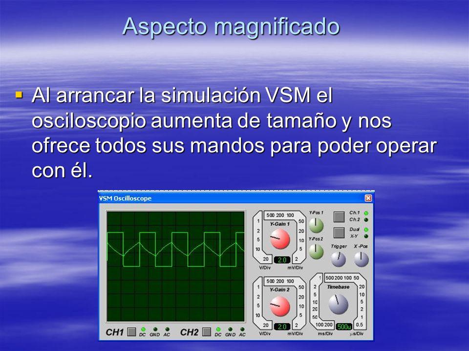 Aspecto magnificado Al arrancar la simulación VSM el osciloscopio aumenta de tamaño y nos ofrece todos sus mandos para poder operar con él. Al arranca