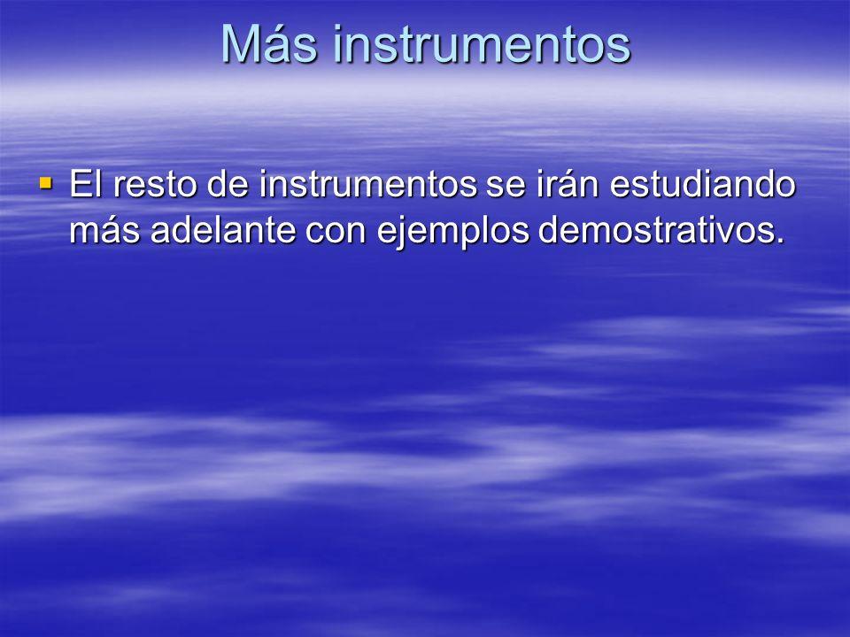Más instrumentos El resto de instrumentos se irán estudiando más adelante con ejemplos demostrativos. El resto de instrumentos se irán estudiando más