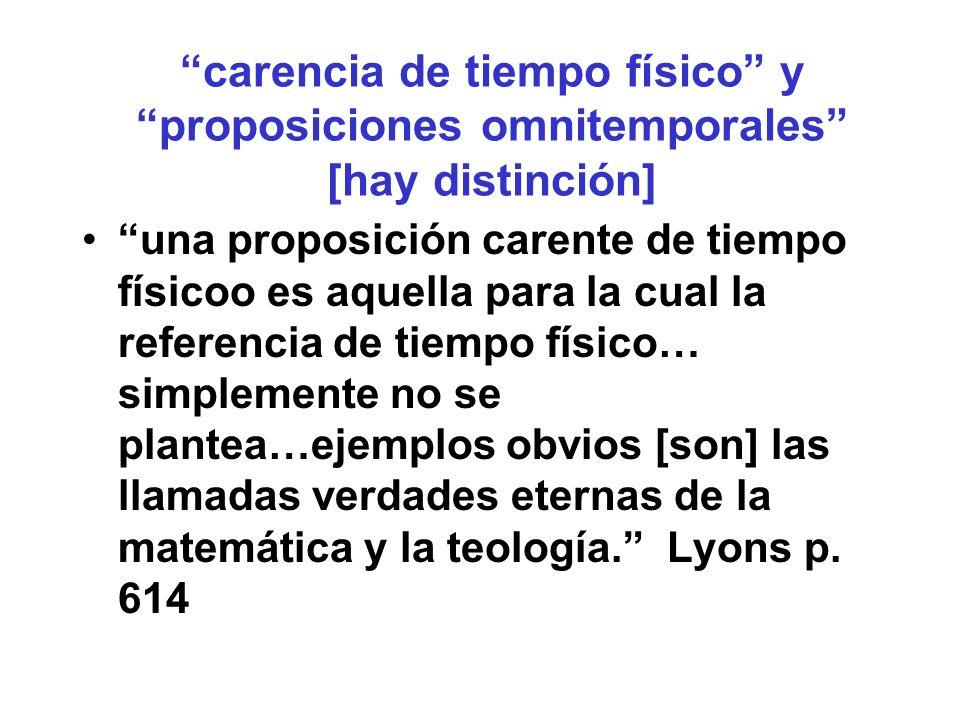 carencia de tiempo físico y proposiciones omnitemporales [hay distinción] una proposición carente de tiempo físicoo es aquella para la cual la referencia de tiempo físico… simplemente no se plantea…ejemplos obvios [son] las llamadas verdades eternas de la matemática y la teología.