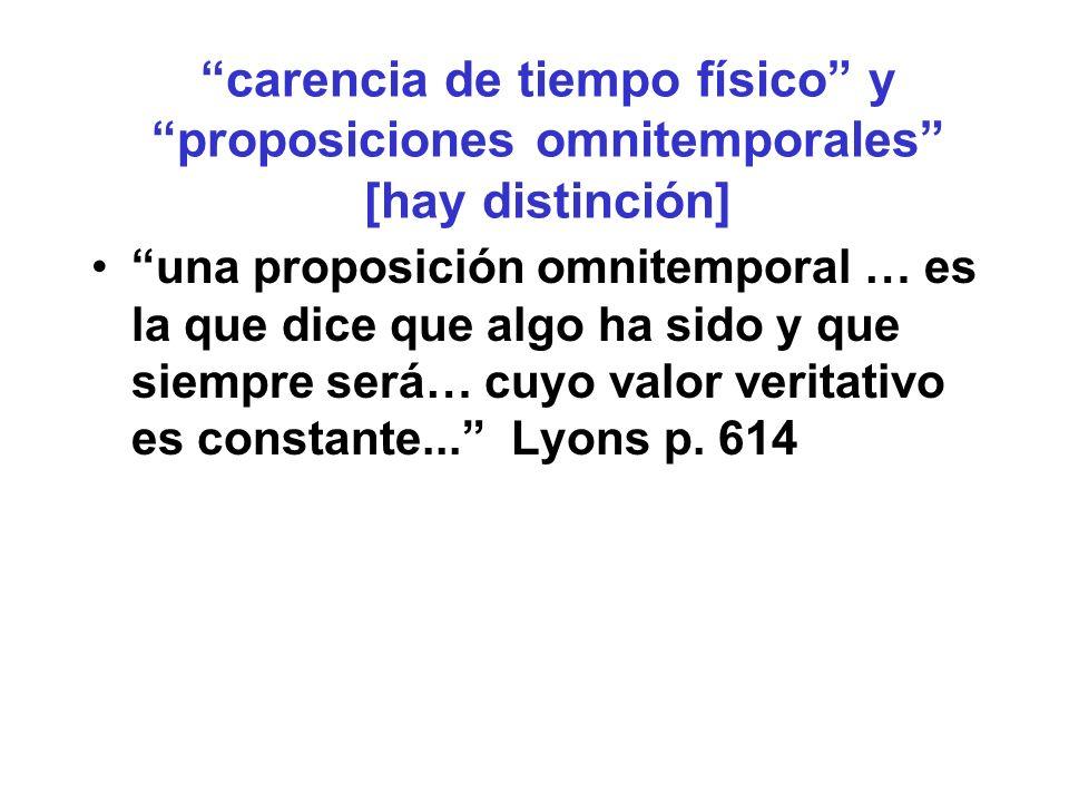carencia de tiempo físico y proposiciones omnitemporales [hay distinción] una proposición omnitemporal … es la que dice que algo ha sido y que siempre será… cuyo valor veritativo es constante...