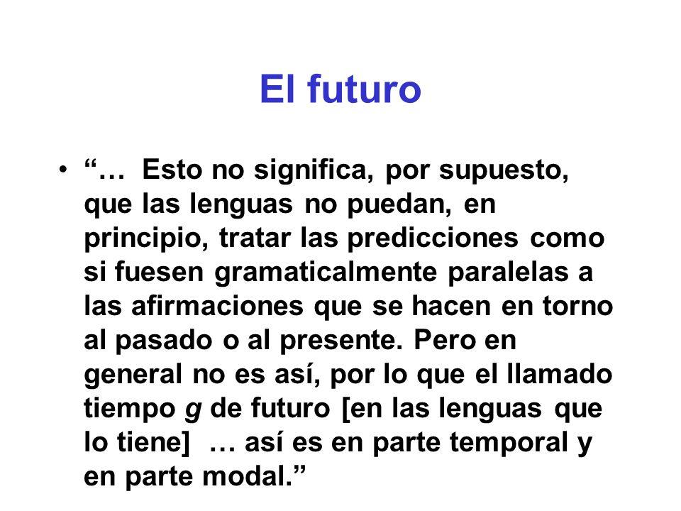 El futuro … Esto no significa, por supuesto, que las lenguas no puedan, en principio, tratar las predicciones como si fuesen gramaticalmente paralelas a las afirmaciones que se hacen en torno al pasado o al presente.