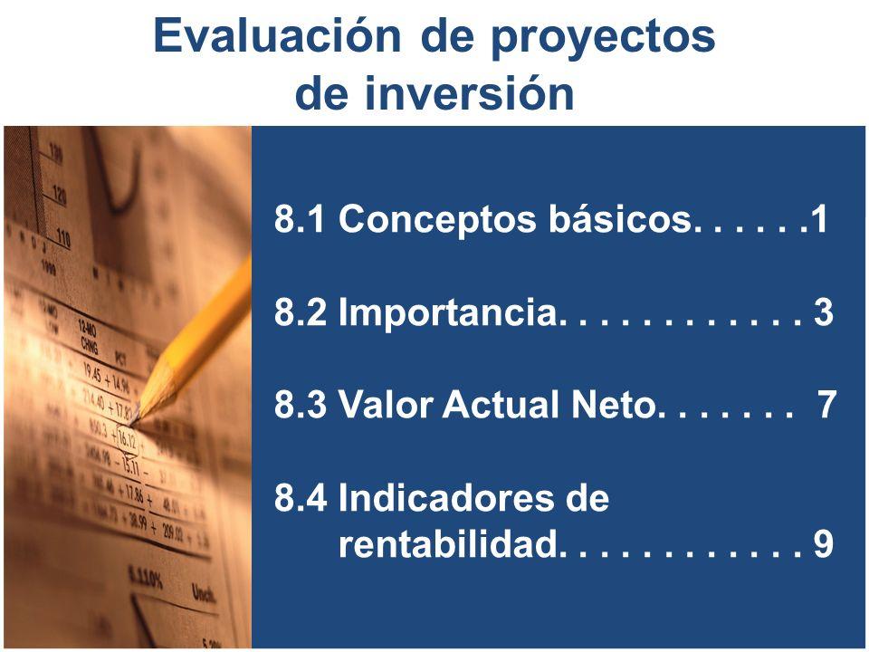 8.1 Conceptos básicos......1 8.2 Importancia............ 3 8.3 Valor Actual Neto....... 7 8.4 Indicadores de rentabilidad............ 9 Evaluación de