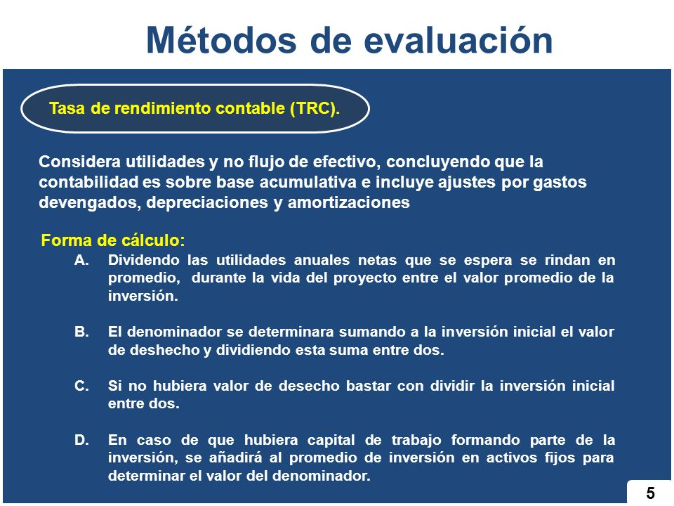 Tasa de rendimiento contable (TRC). 5 Métodos de evaluación Considera utilidades y no flujo de efectivo, concluyendo que la contabilidad es sobre base