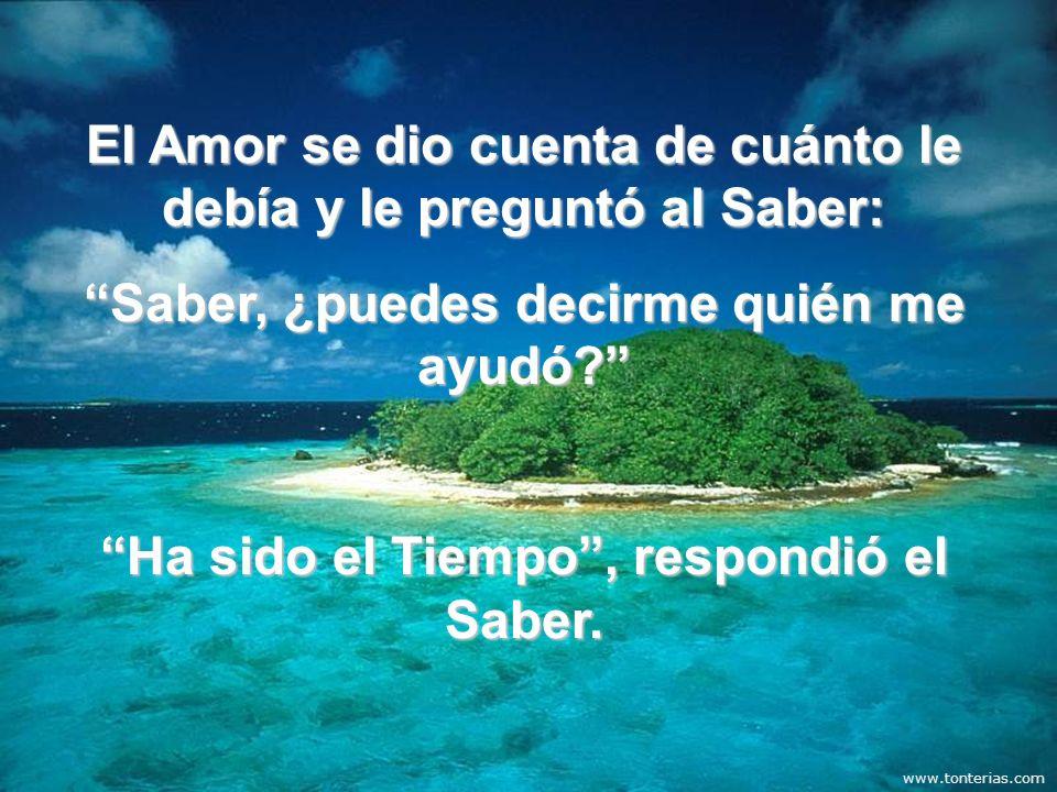 El Amor se dio cuenta de cuánto le debía y le preguntó al Saber: Saber, ¿puedes decirme quién me ayudó? Ha sido el Tiempo, respondió el Saber.