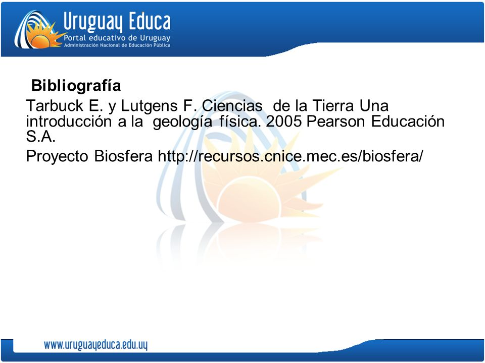 Bibliografía Tarbuck E.y Lutgens F. Ciencias de la Tierra Una introducción a la geología física.