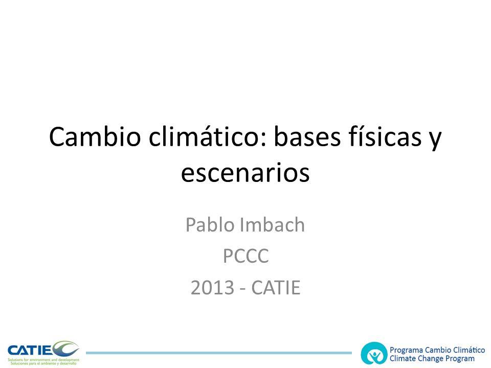 Cambio climático: bases físicas y escenarios Pablo Imbach PCCC 2013 - CATIE