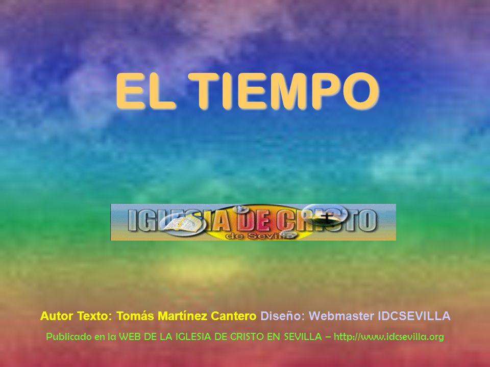 EL TIEMPO Autor Texto: Tomás Martínez Cantero Diseño: Webmaster IDCSEVILLA Publicado en la WEB DE LA IGLESIA DE CRISTO EN SEVILLA – http://www.idcsevi