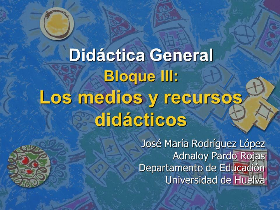 Didáctica General Bloque III: Los medios y recursos didácticos José María Rodríguez López Adnaloy Pardo Rojas Departamento de Educación Universidad de