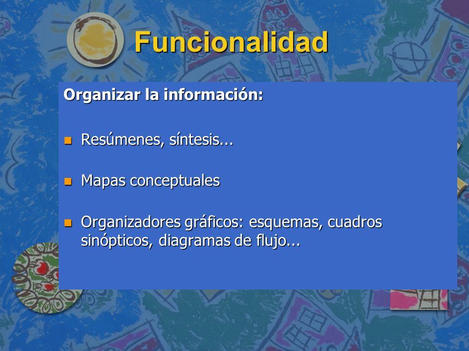Funcionalidad Organizar la información: n Resúmenes, síntesis... n Mapas conceptuales n Organizadores gráficos: esquemas, cuadros sinópticos, diagrama