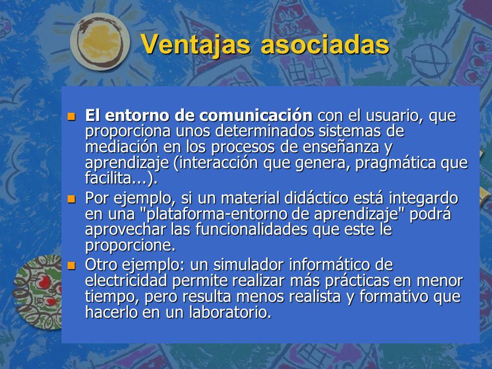 Ventajas asociadas n El entorno de comunicación con el usuario, que proporciona unos determinados sistemas de mediación en los procesos de enseñanza y