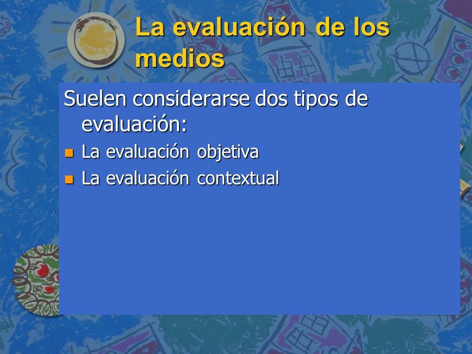 La evaluación de los medios Suelen considerarse dos tipos de evaluación: n La evaluación objetiva n La evaluación contextual