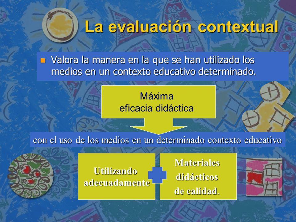 La evaluación contextual n Valora la manera en la que se han utilizado los medios en un contexto educativo determinado. con el uso de los medios en un