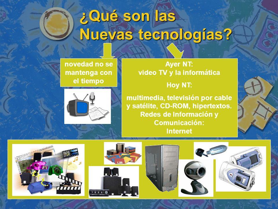 ¿Qué son las Nuevas tecnologías? novedad no se mantenga con el tiempo Ayer NT: video TV y la informática Hoy NT: multimedia, televisión por cable y sa