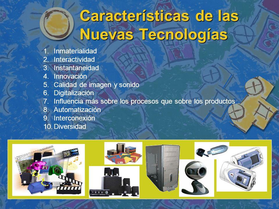 Características de las Nuevas Tecnologías 1.Inmaterialidad 2.Interactividad 3.Instantaneidad 4.Innovación 5.Calidad de imagen y sonido 6.Digitalizació