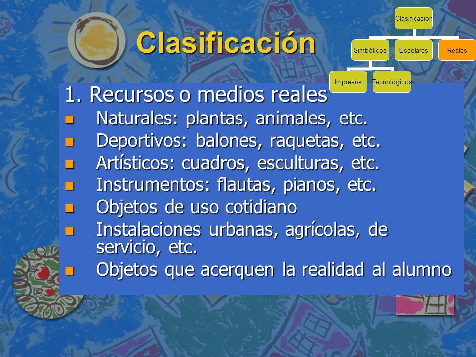 Clasificación 1. Recursos o medios reales n Naturales: plantas, animales, etc. n Deportivos: balones, raquetas, etc. n Artísticos: cuadros, esculturas