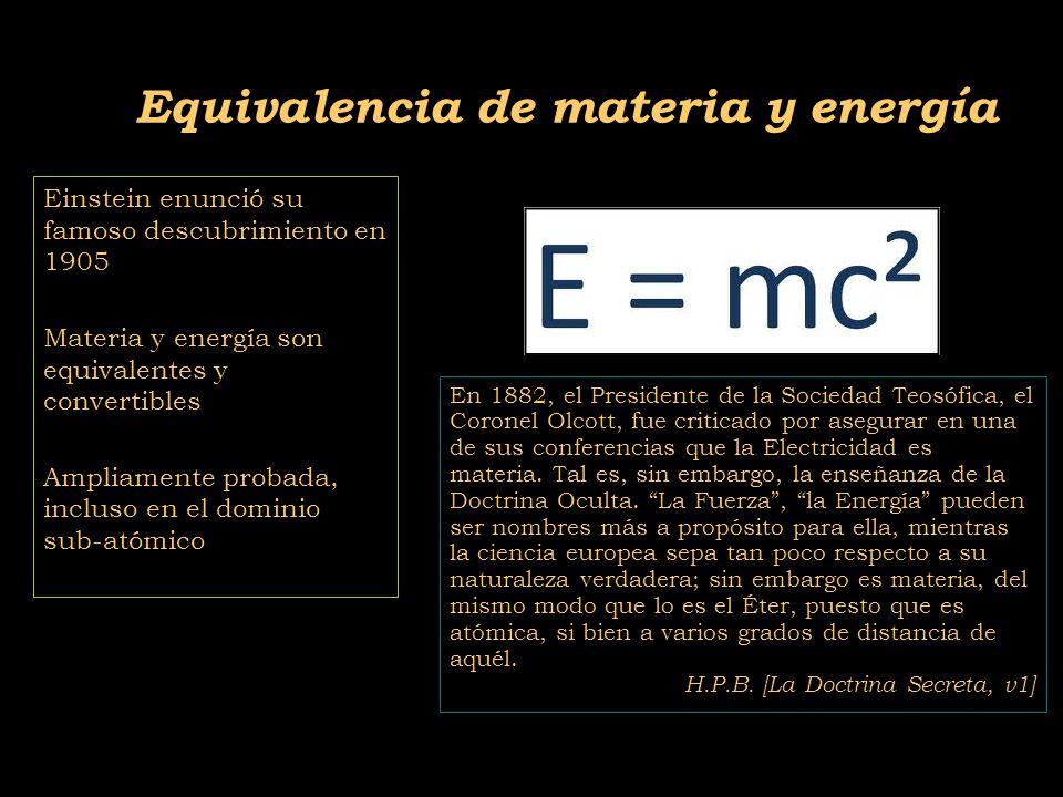 2011-04 Física moderna, Cosmología y Doctrina Secreta Einstein enunció su famoso descubrimiento en 1905 Materia y energía son equivalentes y convertibles Ampliamente probada, incluso en el dominio sub-atómico Equivalencia de materia y energía En 1882, el Presidente de la Sociedad Teosófica, el Coronel Olcott, fue criticado por asegurar en una de sus conferencias que la Electricidad es materia.