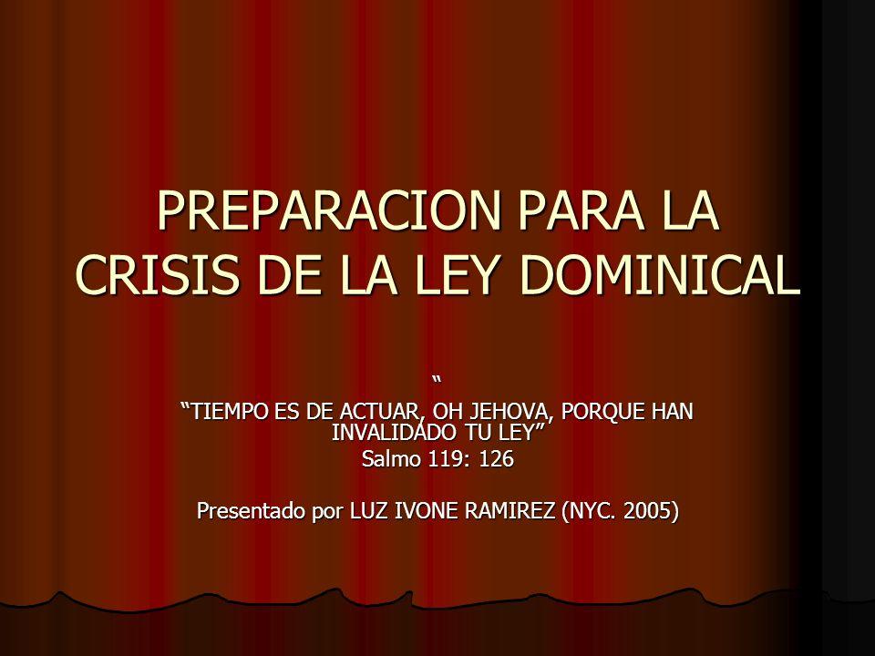 PREPARACION PARA LA CRISIS DE LA LEY DOMINICAL TIEMPO ES DE ACTUAR, OH JEHOVA, PORQUE HAN INVALIDADO TU LEY Salmo 119: 126 Presentado por LUZ IVONE RAMIREZ (NYC.