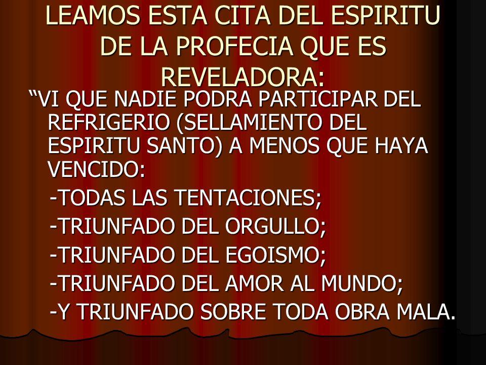 LEAMOS ESTA CITA DEL ESPIRITU DE LA PROFECIA QUE ES REVELADORA: VI QUE NADIE PODRA PARTICIPAR DEL REFRIGERIO (SELLAMIENTO DEL ESPIRITU SANTO) A MENOS QUE HAYA VENCIDO: -TODAS LAS TENTACIONES; -TODAS LAS TENTACIONES; -TRIUNFADO DEL ORGULLO; -TRIUNFADO DEL ORGULLO; -TRIUNFADO DEL EGOISMO; -TRIUNFADO DEL EGOISMO; -TRIUNFADO DEL AMOR AL MUNDO; -TRIUNFADO DEL AMOR AL MUNDO; -Y TRIUNFADO SOBRE TODA OBRA MALA.