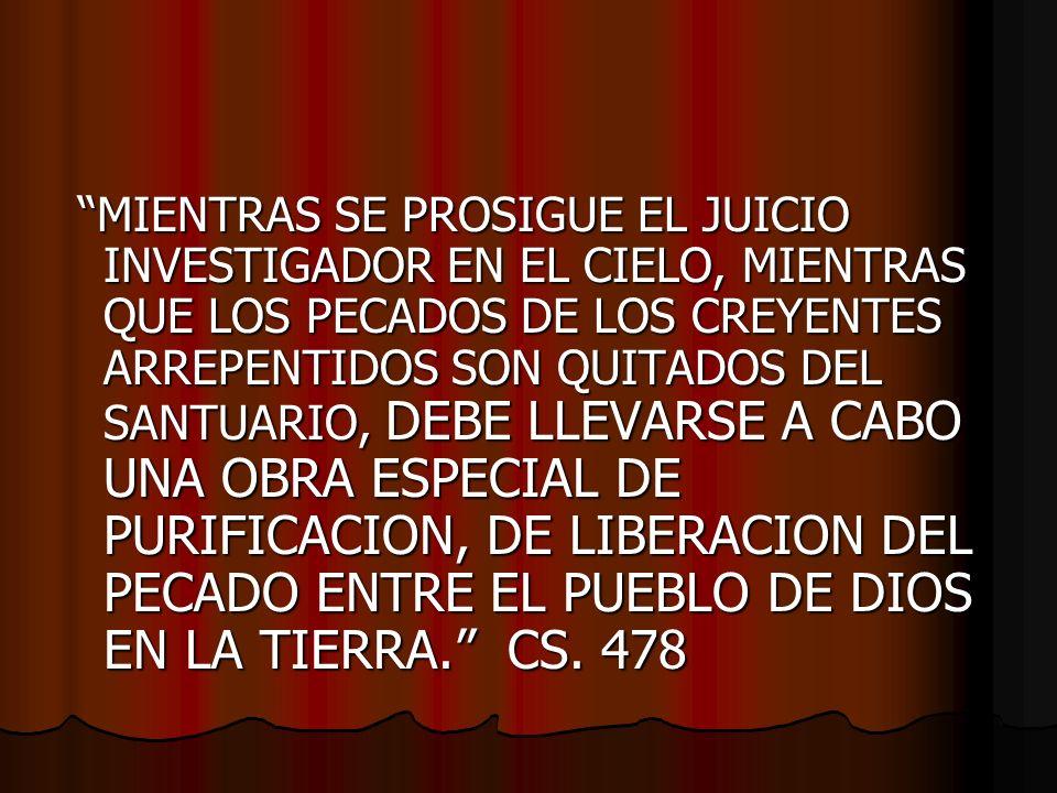 MIENTRAS SE PROSIGUE EL JUICIO INVESTIGADOR EN EL CIELO, MIENTRAS QUE LOS PECADOS DE LOS CREYENTES ARREPENTIDOS SON QUITADOS DEL SANTUARIO, DEBE LLEVARSE A CABO UNA OBRA ESPECIAL DE PURIFICACION, DE LIBERACION DEL PECADO ENTRE EL PUEBLO DE DIOS EN LA TIERRA.