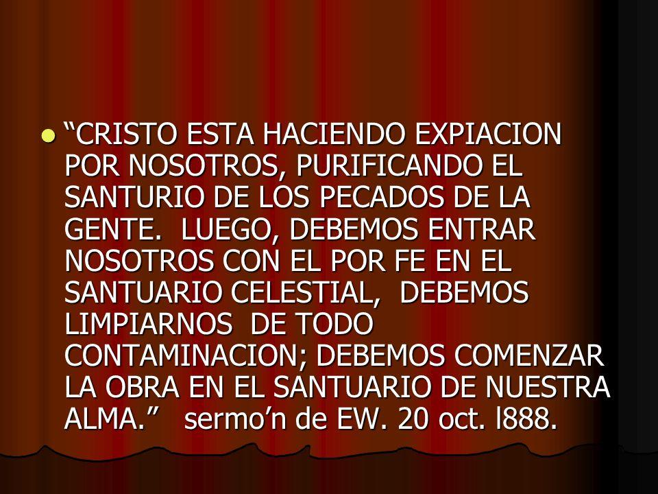 CRISTO ESTA HACIENDO EXPIACION POR NOSOTROS, PURIFICANDO EL SANTURIO DE LOS PECADOS DE LA GENTE. LUEGO, DEBEMOS ENTRAR NOSOTROS CON EL POR FE EN EL SA