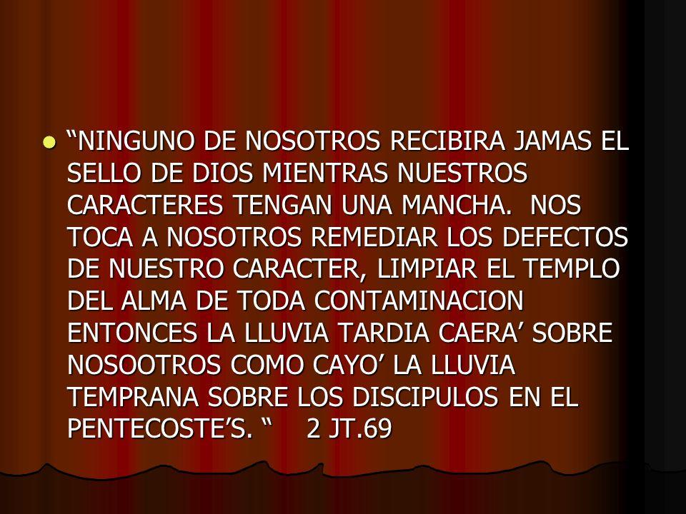 NINGUNO DE NOSOTROS RECIBIRA JAMAS EL SELLO DE DIOS MIENTRAS NUESTROS CARACTERES TENGAN UNA MANCHA. NOS TOCA A NOSOTROS REMEDIAR LOS DEFECTOS DE NUEST