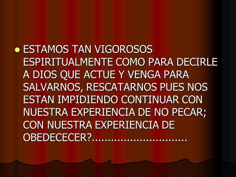 ESTAMOS TAN VIGOROSOS ESPIRITUALMENTE COMO PARA DECIRLE A DIOS QUE ACTUE Y VENGA PARA SALVARNOS, RESCATARNOS PUES NOS ESTAN IMPIDIENDO CONTINUAR CON NUESTRA EXPERIENCIA DE NO PECAR; CON NUESTRA EXPERIENCIA DE OBEDECECER?..............................