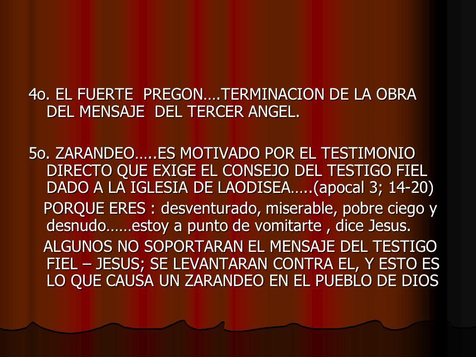 4o. EL FUERTE PREGON….TERMINACION DE LA OBRA DEL MENSAJE DEL TERCER ANGEL. 5o. ZARANDEO…..ES MOTIVADO POR EL TESTIMONIO DIRECTO QUE EXIGE EL CONSEJO D
