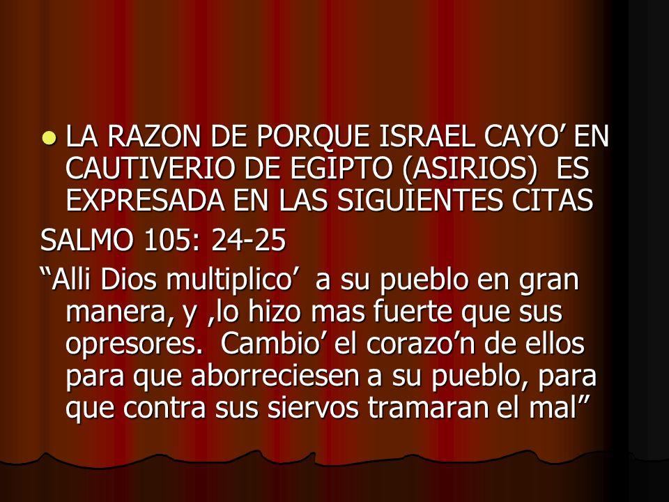 LA RAZON DE PORQUE ISRAEL CAYO EN CAUTIVERIO DE EGIPTO (ASIRIOS) ES EXPRESADA EN LAS SIGUIENTES CITAS LA RAZON DE PORQUE ISRAEL CAYO EN CAUTIVERIO DE EGIPTO (ASIRIOS) ES EXPRESADA EN LAS SIGUIENTES CITAS SALMO 105: 24-25 Alli Dios multiplico a su pueblo en gran manera, y,lo hizo mas fuerte que sus opresores.