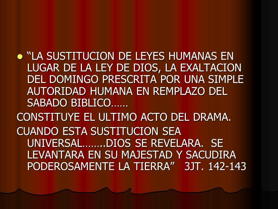 LA SUSTITUCION DE LEYES HUMANAS EN LUGAR DE LA LEY DE DIOS, LA EXALTACION DEL DOMINGO PRESCRITA POR UNA SIMPLE AUTORIDAD HUMANA EN REMPLAZO DEL SABADO BIBLICO…… LA SUSTITUCION DE LEYES HUMANAS EN LUGAR DE LA LEY DE DIOS, LA EXALTACION DEL DOMINGO PRESCRITA POR UNA SIMPLE AUTORIDAD HUMANA EN REMPLAZO DEL SABADO BIBLICO…… CONSTITUYE EL ULTIMO ACTO DEL DRAMA.