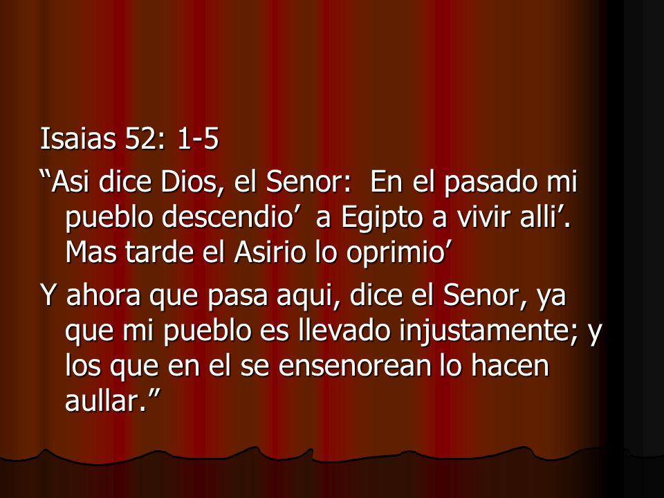 Isaias 52: 1-5 Asi dice Dios, el Senor: En el pasado mi pueblo descendio a Egipto a vivir alli. Mas tarde el Asirio lo oprimio Y ahora que pasa aqui,
