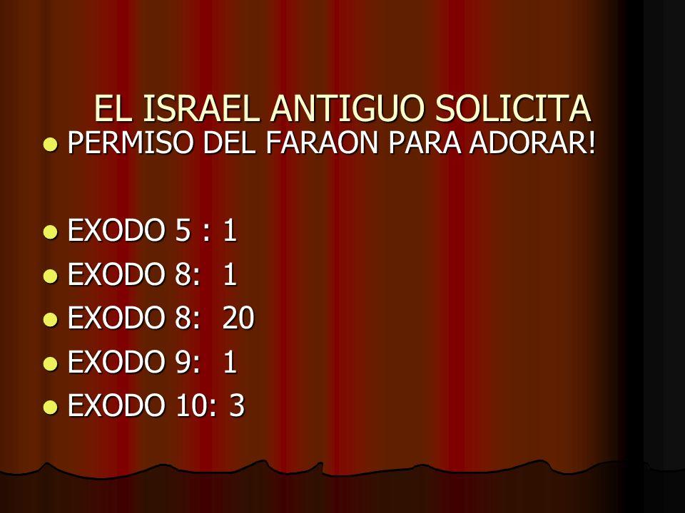 EL ISRAEL ANTIGUO SOLICITA PERMISO DEL FARAON PARA ADORAR! PERMISO DEL FARAON PARA ADORAR! EXODO 5 : 1 EXODO 5 : 1 EXODO 8: 1 EXODO 8: 1 EXODO 8: 20 E