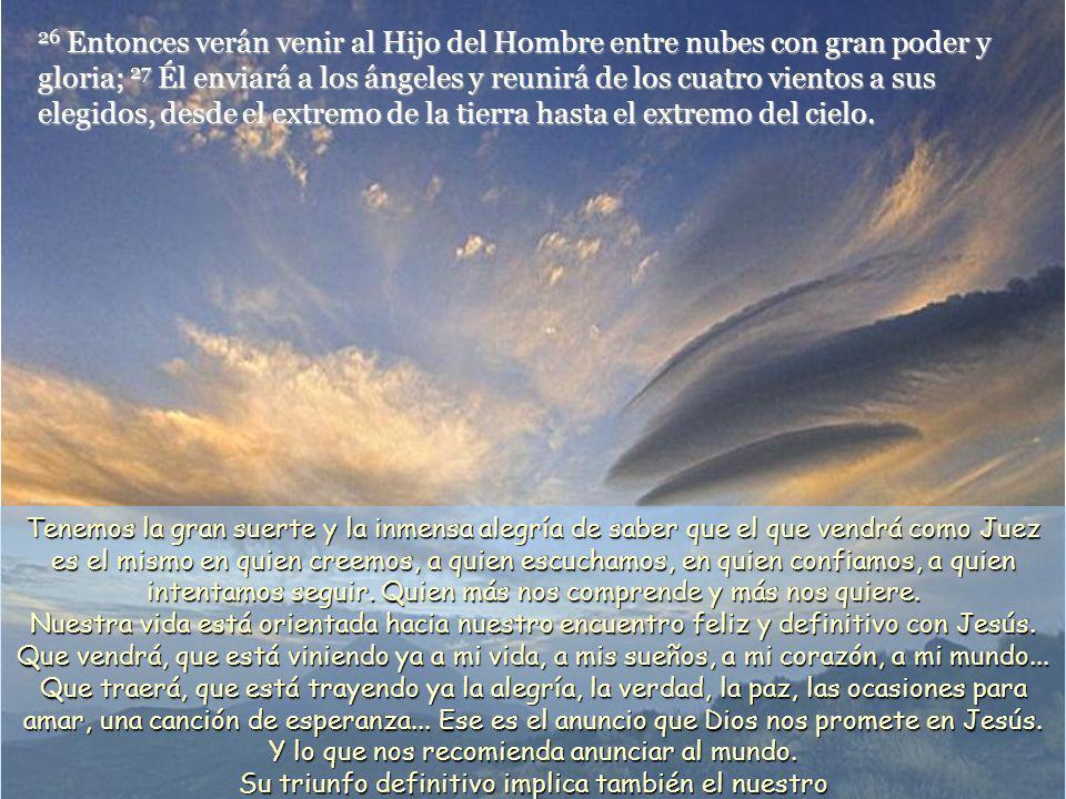 26 Entonces verán venir al Hijo del Hombre entre nubes con gran poder y gloria; 27 Él enviará a los ángeles y reunirá de los cuatro vientos a sus elegidos, desde el extremo de la tierra hasta el extremo del cielo.
