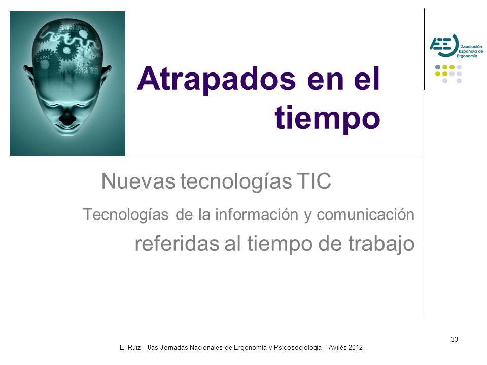 E. Ruiz - 8as Jornadas Nacionales de Ergonomía y Psicosociología - Avilés 2012 33 Atrapados en el tiempo Nuevas tecnologías TIC Tecnologías de la info
