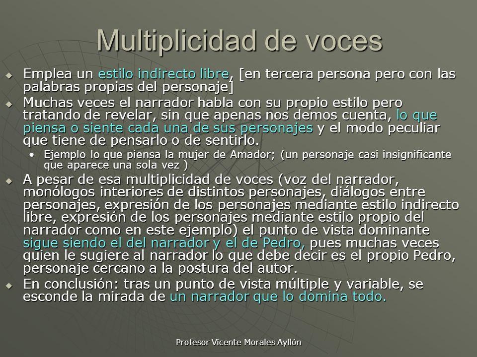 Profesor Vicente Morales Ayllón Multiplicidad de voces Emplea un estilo indirecto libre, [en tercera persona pero con las palabras propias del persona