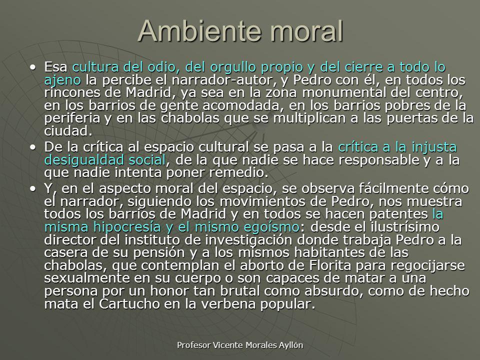 Profesor Vicente Morales Ayllón Ambiente moral Esa cultura del odio, del orgullo propio y del cierre a todo lo ajeno la percibe el narrador-autor, y P